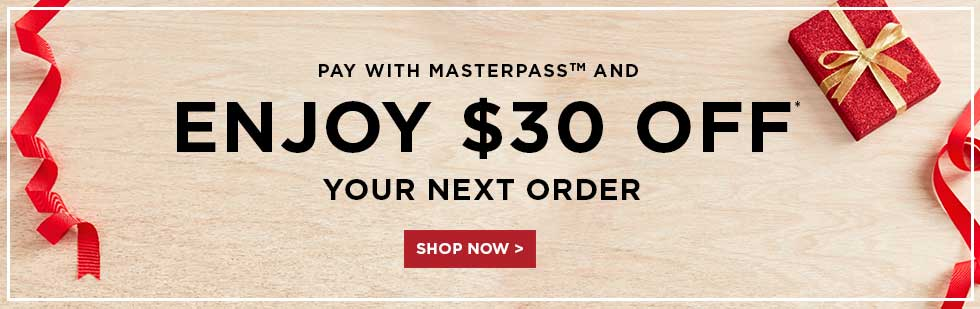 PAY WITH MASTERPASS(TM) AND ENJOY $30 OFF YOUR NEXT ORDER - SHOP NOW