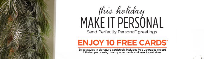 this holiday MAKE IT PERSONAL - Send Perfectly Personal™ greetings - ENJOY 10 FREE CARDS* - GET YOUR HOLIDAY CARDS
