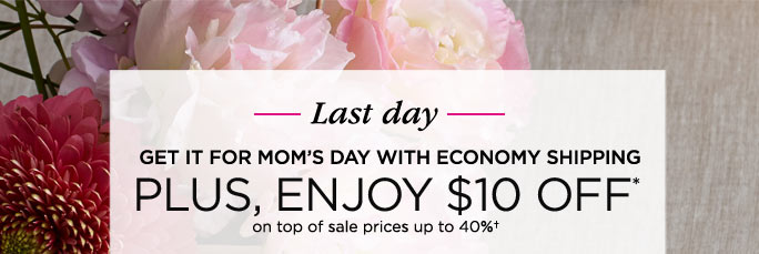 Last day - GET IT FOR MOM'S DAY WITH ECONOMY SHIPPING - PLUS, ENJOY $10 OFF* on top of sale prices up to 40%†